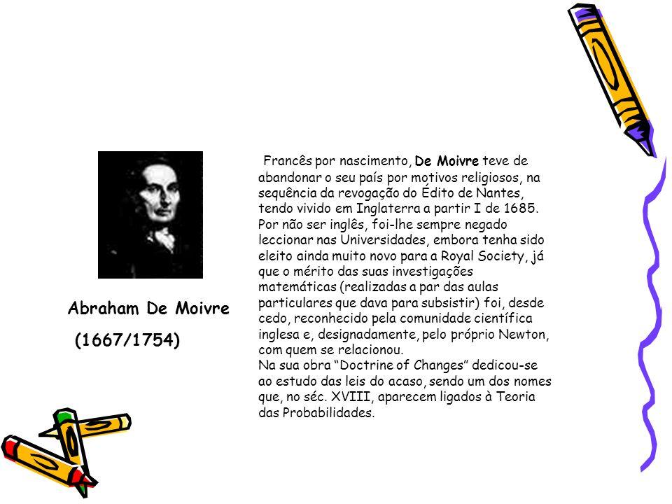 Francês por nascimento, De Moivre teve de abandonar o seu país por motivos religiosos, na sequência da revogação do Édito de Nantes, tendo vivido em Inglaterra a partir I de 1685. Por não ser inglês, foi-lhe sempre negado leccionar nas Universidades, embora tenha sido eleito ainda muito novo para a Royal Society, já que o mérito das suas investigações matemáticas (realizadas a par das aulas particulares que dava para subsistir) foi, desde cedo, reconhecido pela comunidade científica inglesa e, designadamente, pelo próprio Newton, com quem se relacionou. Na sua obra Doctrine of Changes dedicou-se ao estudo das leis do acaso, sendo um dos nomes que, no séc. XVIII, aparecem ligados à Teoria das Probabilidades.
