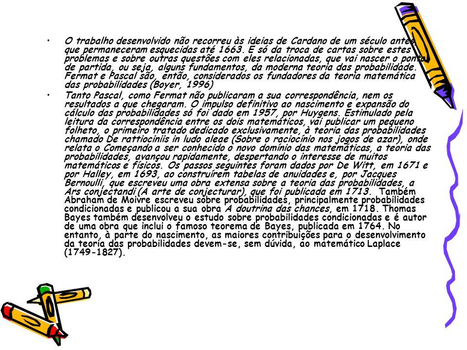 O trabalho desenvolvido não recorreu às ideias de Cardano de um século antes, que permaneceram esquecidas até 1663. É só da troca de cartas sobre estes problemas e sobre outras questões com eles relacionadas, que vai nascer o ponto de partida, ou seja, alguns fundamentos, da moderna teoria das probabilidade. Fermat e Pascal são, então, considerados os fundadores da teoria matemática das probabilidades (Boyer, 1996)