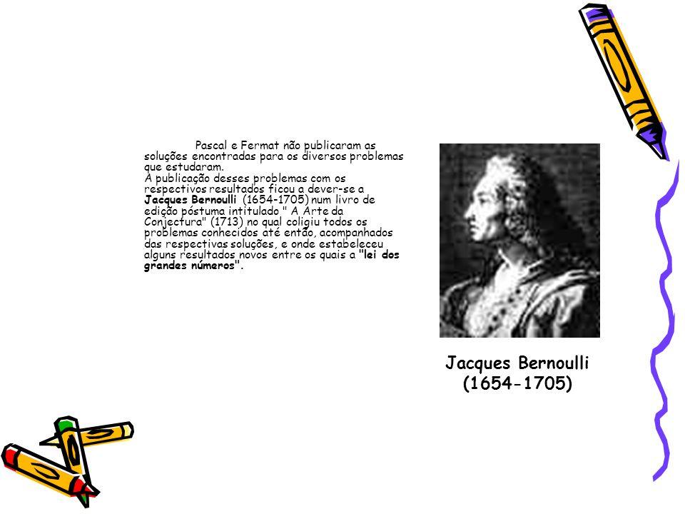 Pascal e Fermat não publicaram as soluções encontradas para os diversos problemas que estudaram. A publicação desses problemas com os respectivos resultados ficou a dever-se a Jacques Bernoulli (1654-1705) num livro de edição póstuma intitulado A Arte da Conjectura (1713) no qual coligiu todos os problemas conhecidos até então, acompanhados das respectivas soluções, e onde estabeleceu alguns resultados novos entre os quais a lei dos grandes números .