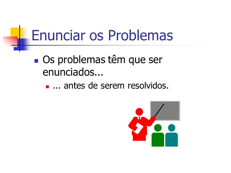 Enunciar os Problemas Os problemas têm que ser enunciados...