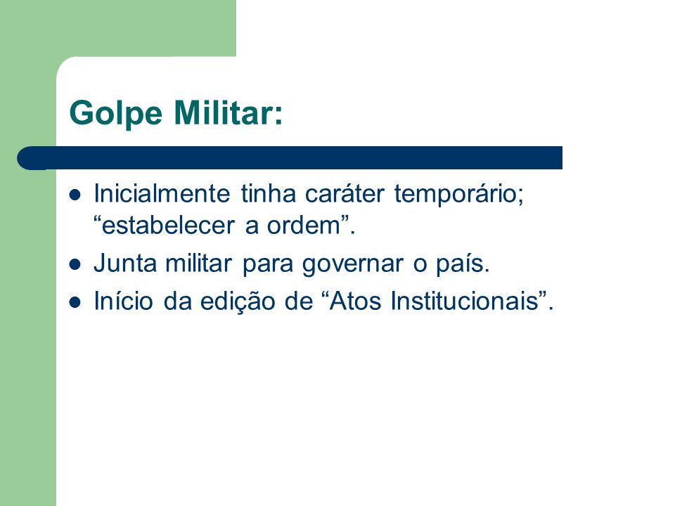 Golpe Militar: Inicialmente tinha caráter temporário; estabelecer a ordem . Junta militar para governar o país.