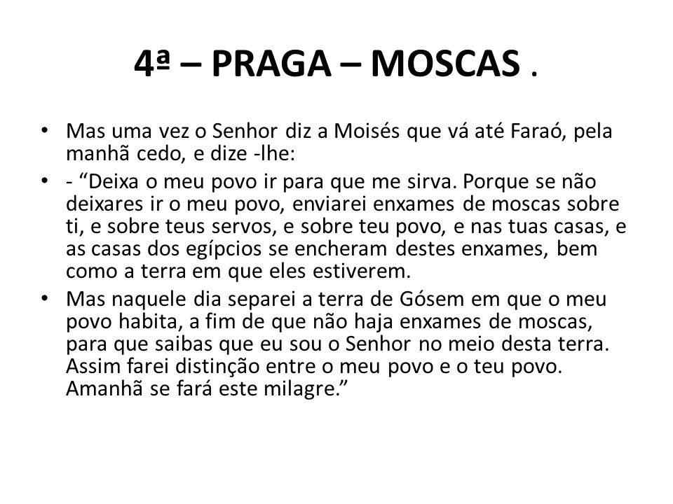4ª – PRAGA – MOSCAS . Mas uma vez o Senhor diz a Moisés que vá até Faraó, pela manhã cedo, e dize -lhe: