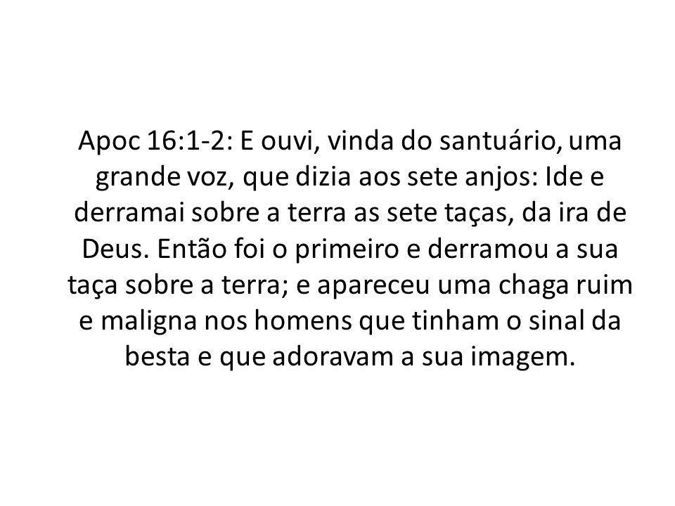 Apoc 16:1-2: E ouvi, vinda do santuário, uma grande voz, que dizia aos sete anjos: Ide e derramai sobre a terra as sete taças, da ira de Deus.