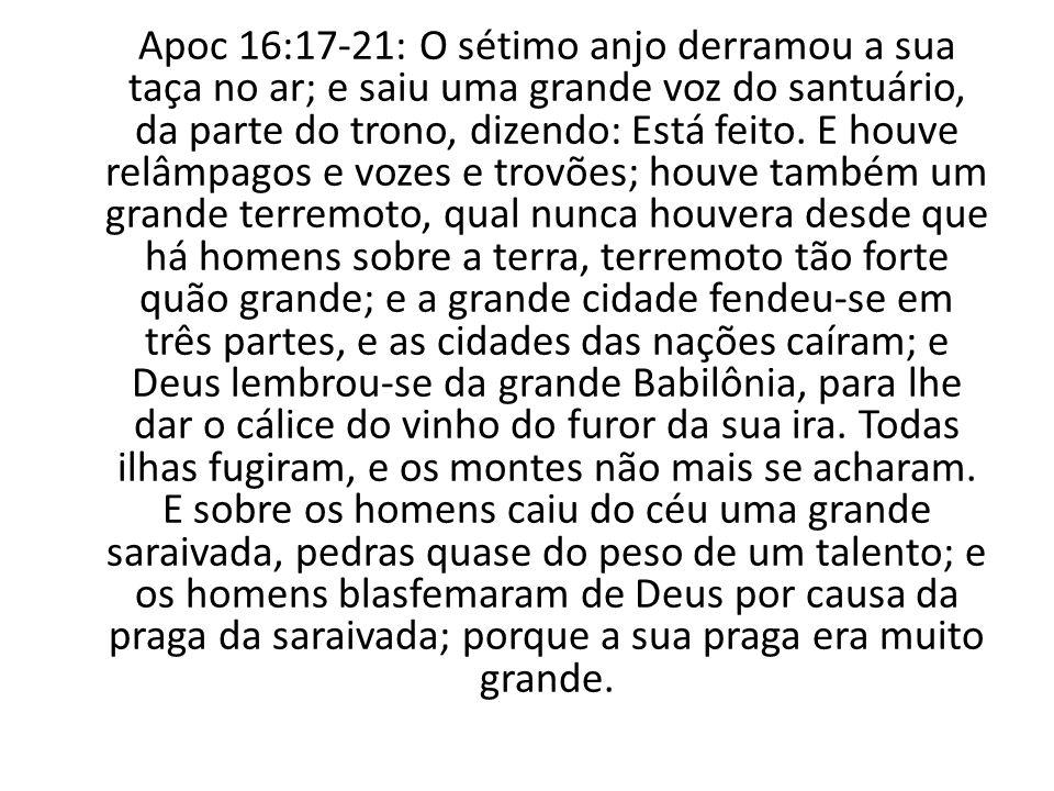 Apoc 16:17-21: O sétimo anjo derramou a sua taça no ar; e saiu uma grande voz do santuário, da parte do trono, dizendo: Está feito.