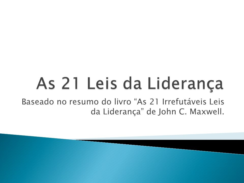 As 21 Leis da Liderança Baseado no resumo do livro As 21 Irrefutáveis Leis da Liderança de John C.