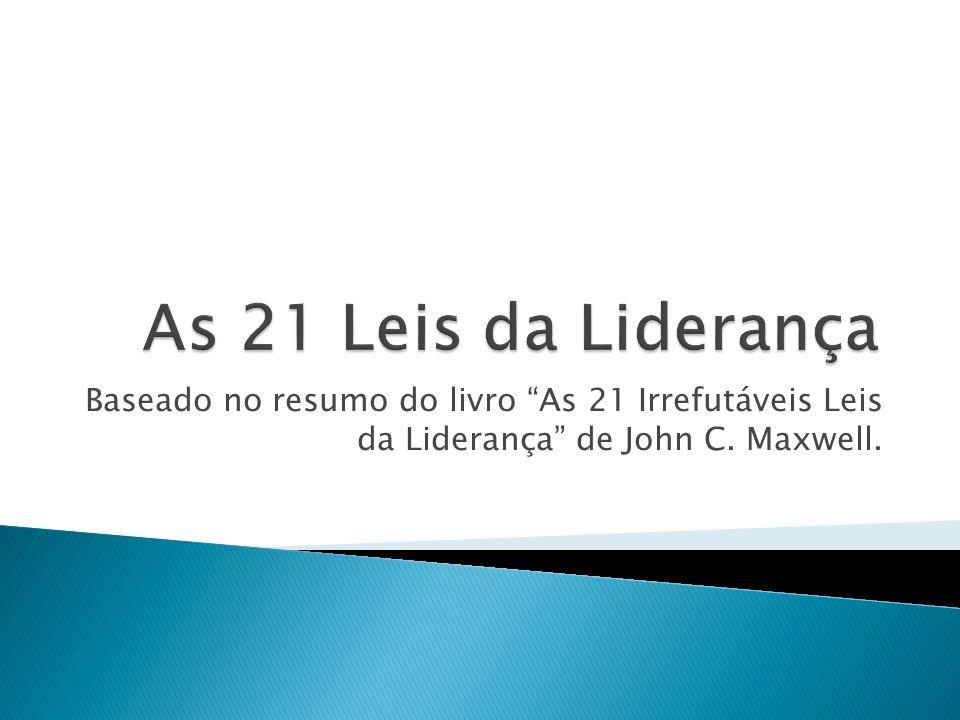 As 21 Leis da LiderançaBaseado no resumo do livro As 21 Irrefutáveis Leis da Liderança de John C.