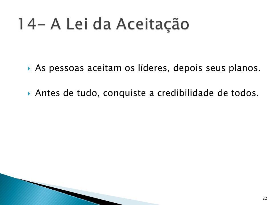 14- A Lei da Aceitação As pessoas aceitam os líderes, depois seus planos.