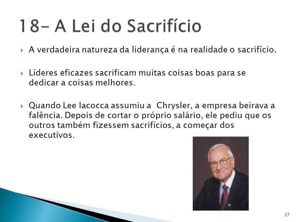 18- A Lei do Sacrifício A verdadeira natureza da liderança é na realidade o sacrifício.