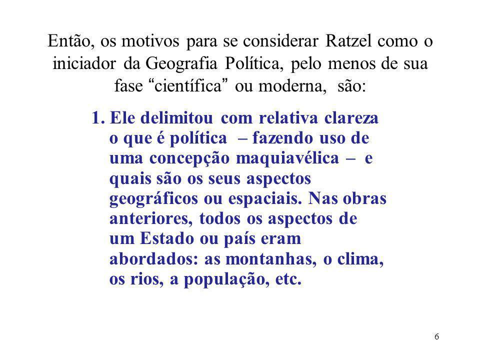 Então, os motivos para se considerar Ratzel como o iniciador da Geografia Política, pelo menos de sua fase científica ou moderna, são: