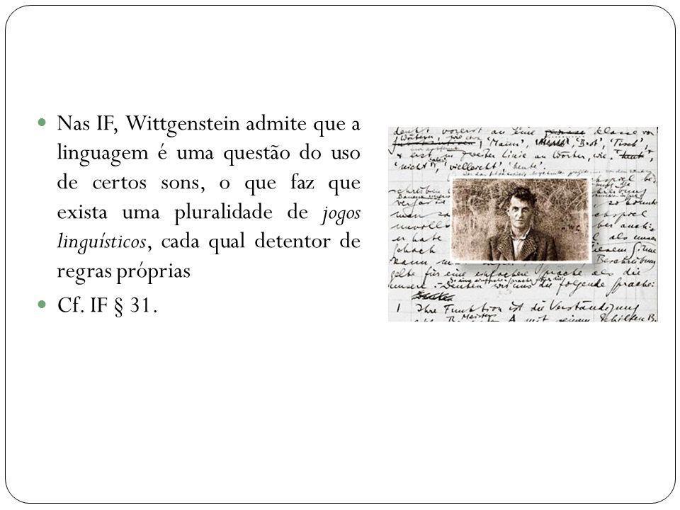 Nas IF, Wittgenstein admite que a linguagem é uma questão do uso de certos sons, o que faz que exista uma pluralidade de jogos linguísticos, cada qual detentor de regras próprias