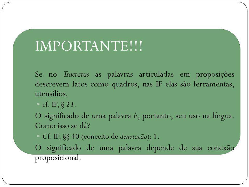 IMPORTANTE!!! Se no Tractatus as palavras articuladas em proposições descrevem fatos como quadros, nas IF elas são ferramentas, utensílios.