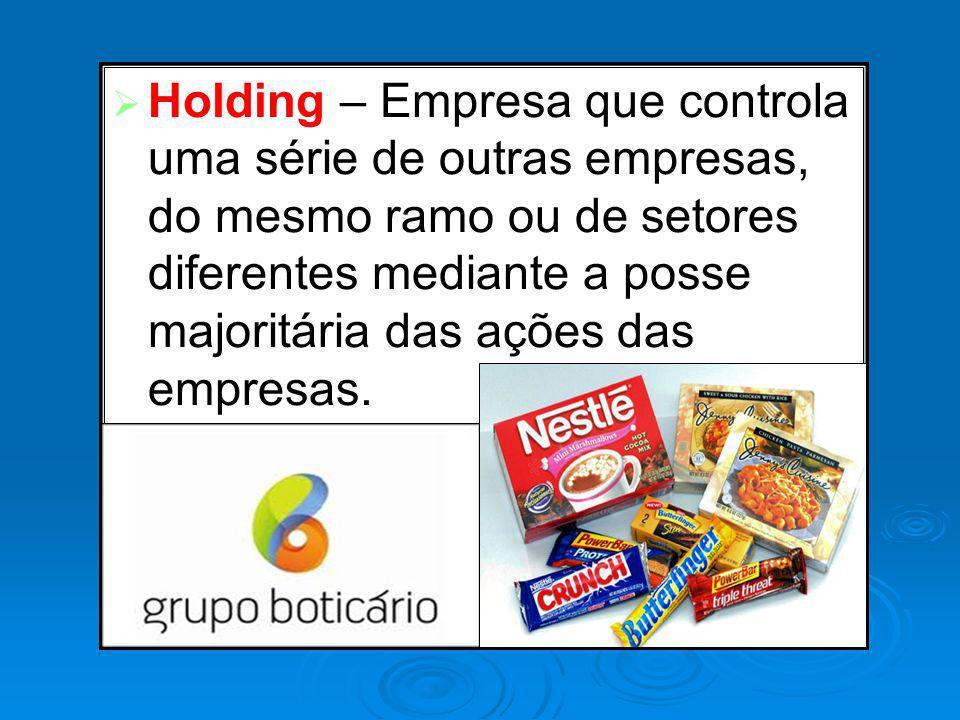 Holding – Empresa que controla uma série de outras empresas, do mesmo ramo ou de setores diferentes mediante a posse majoritária das ações das empresas.