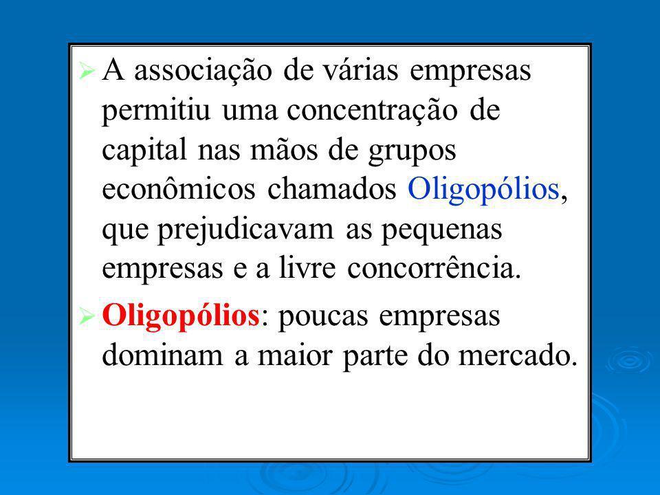 A associação de várias empresas permitiu uma concentração de capital nas mãos de grupos econômicos chamados Oligopólios, que prejudicavam as pequenas empresas e a livre concorrência.