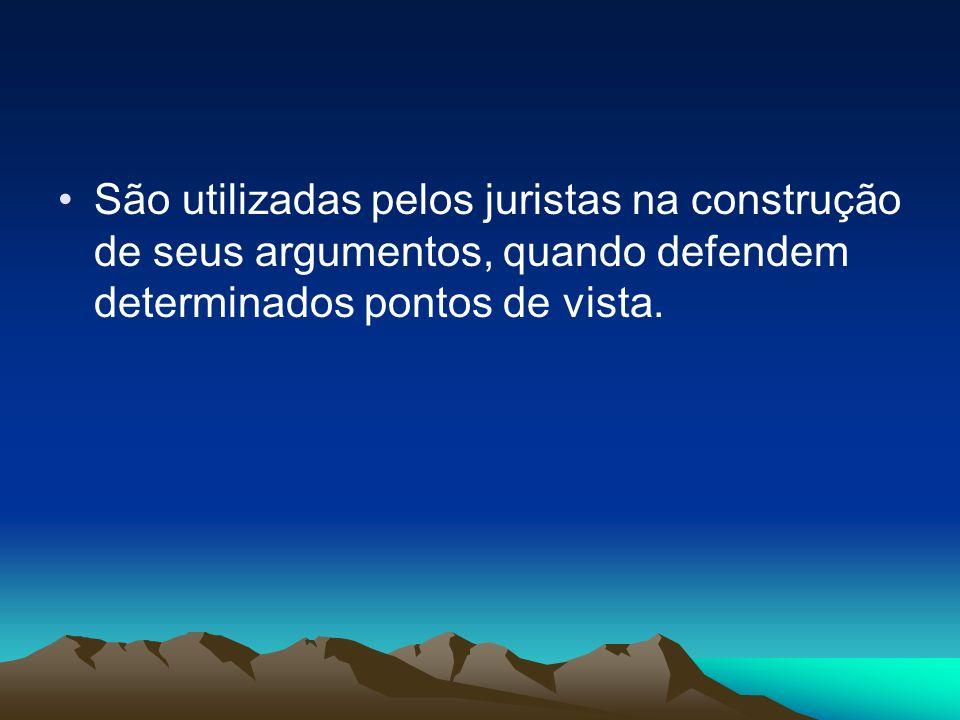 São utilizadas pelos juristas na construção de seus argumentos, quando defendem determinados pontos de vista.