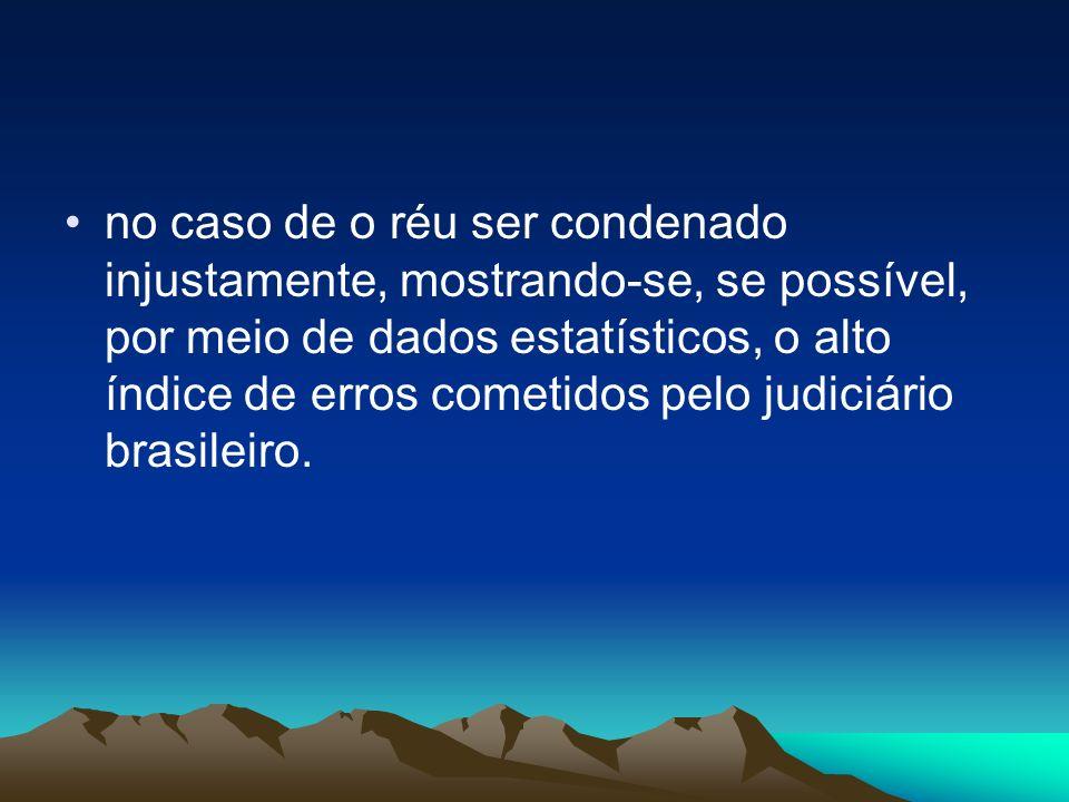no caso de o réu ser condenado injustamente, mostrando-se, se possível, por meio de dados estatísticos, o alto índice de erros cometidos pelo judiciário brasileiro.