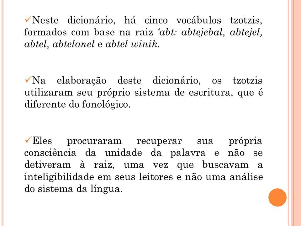 Neste dicionário, há cinco vocábulos tzotzis, formados com base na raiz 'abt: abtejebal, abtejel, abtel, abtelanel e abtel winik.