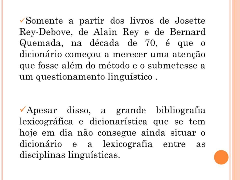 Somente a partir dos livros de Josette Rey-Debove, de Alain Rey e de Bernard Quemada, na década de 70, é que o dicionário começou a merecer uma atenção que fosse além do método e o submetesse a um questionamento linguístico .