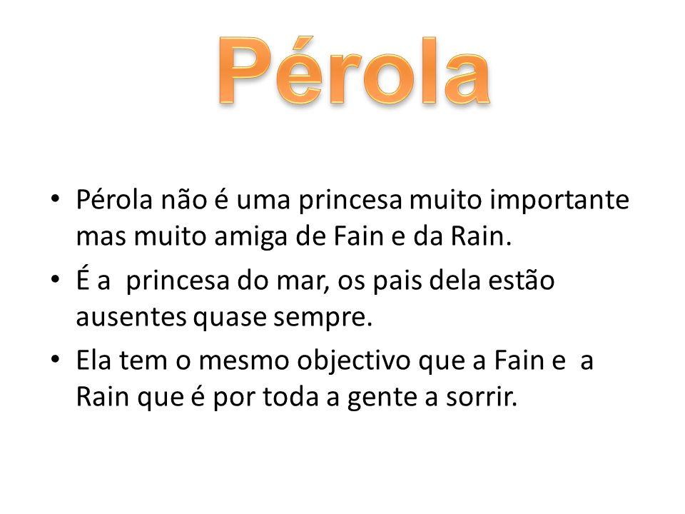 Pérola Pérola não é uma princesa muito importante mas muito amiga de Fain e da Rain. É a princesa do mar, os pais dela estão ausentes quase sempre.
