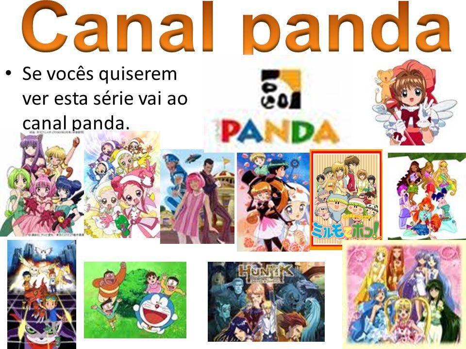 Canal panda Se vocês quiserem ver esta série vai ao canal panda.