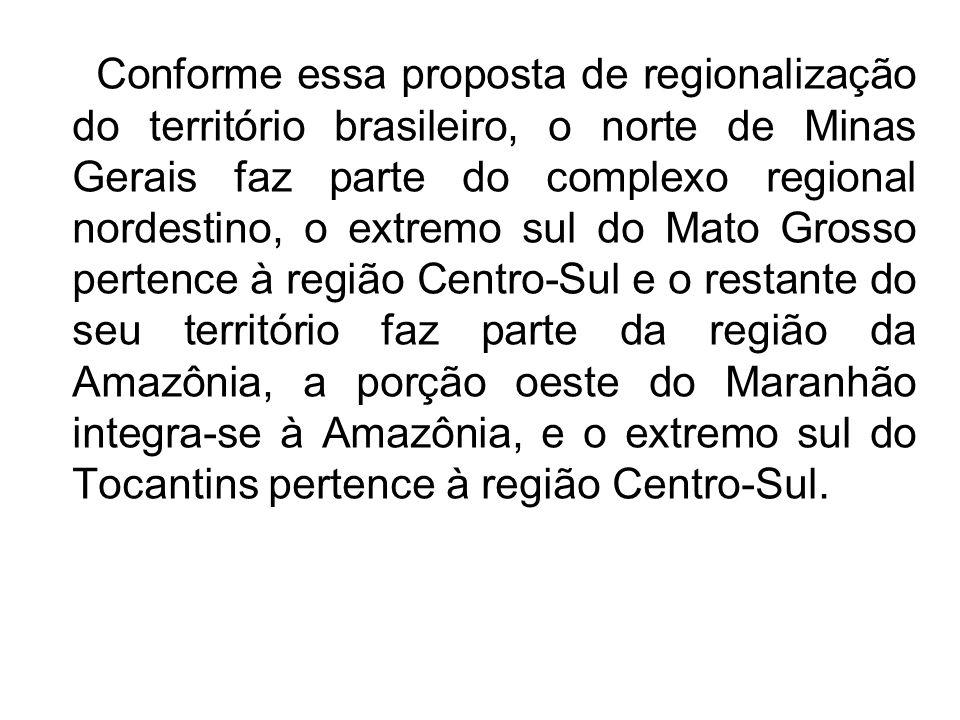 Conforme essa proposta de regionalização do território brasileiro, o norte de Minas Gerais faz parte do complexo regional nordestino, o extremo sul do Mato Grosso pertence à região Centro-Sul e o restante do seu território faz parte da região da Amazônia, a porção oeste do Maranhão integra-se à Amazônia, e o extremo sul do Tocantins pertence à região Centro-Sul.