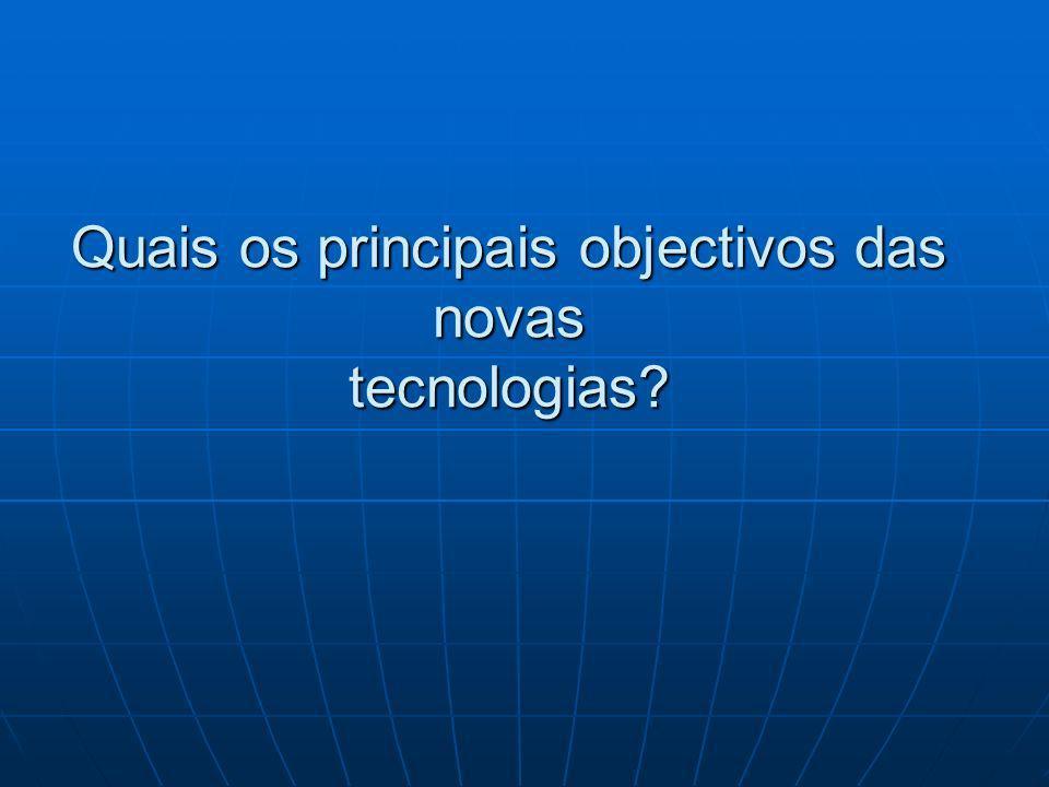 Quais os principais objectivos das novas tecnologias