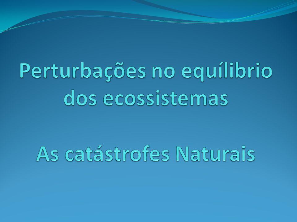 Perturbações no equílibrio dos ecossistemas As catástrofes Naturais