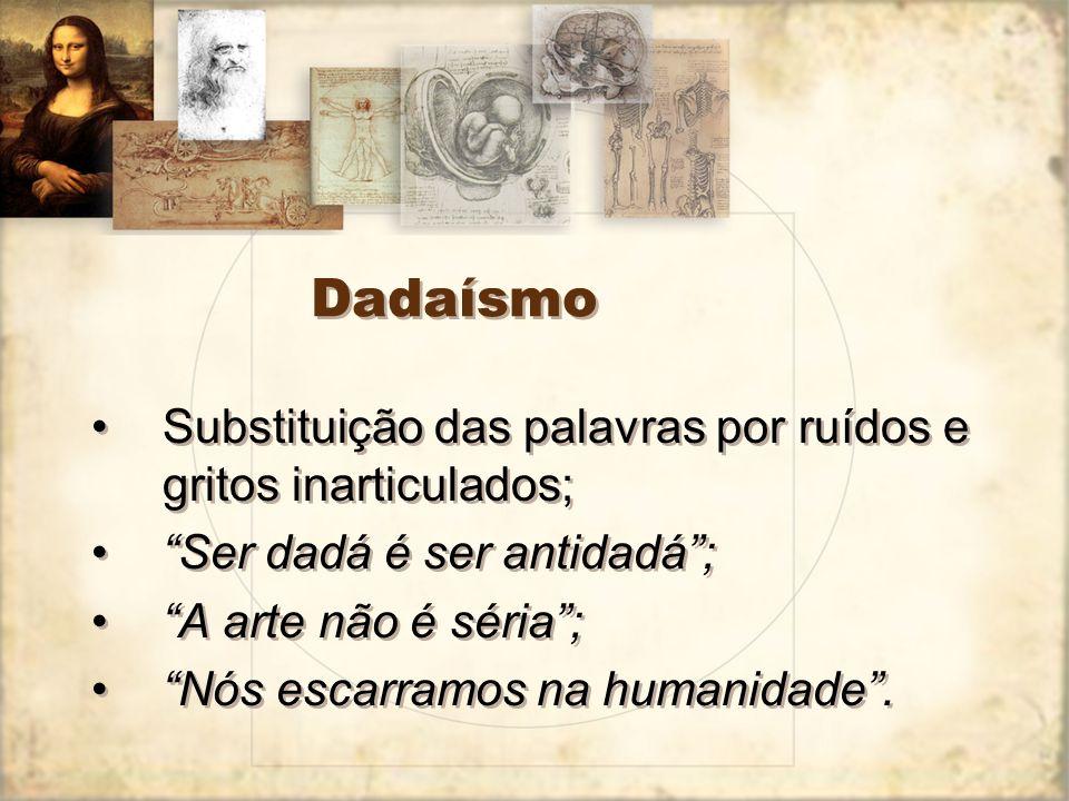 Dadaísmo Substituição das palavras por ruídos e gritos inarticulados;