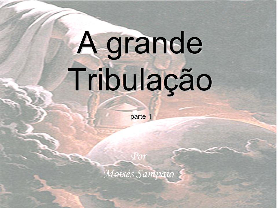 A grande Tribulação parte 1 Por Moisés Sampaio