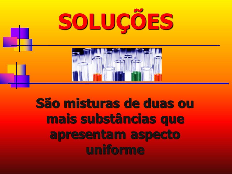 SOLUÇÕES São misturas de duas ou mais substâncias que apresentam aspecto uniforme