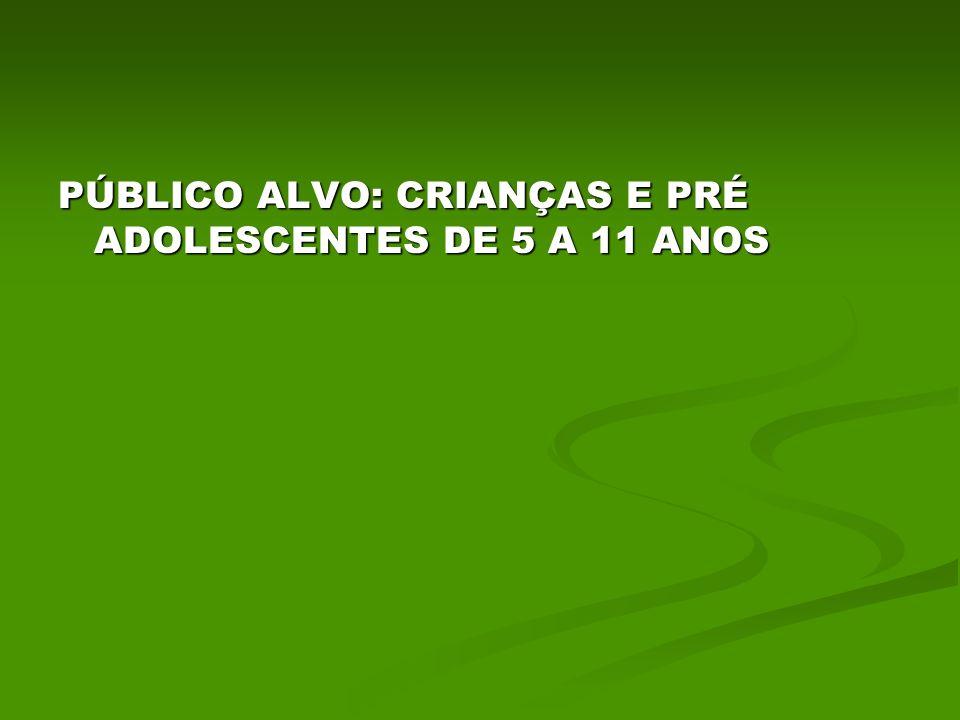 PÚBLICO ALVO: CRIANÇAS E PRÉ ADOLESCENTES DE 5 A 11 ANOS