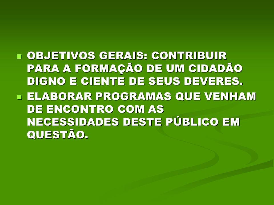 OBJETIVOS GERAIS: CONTRIBUIR PARA A FORMAÇÃO DE UM CIDADÃO DIGNO E CIENTE DE SEUS DEVERES.