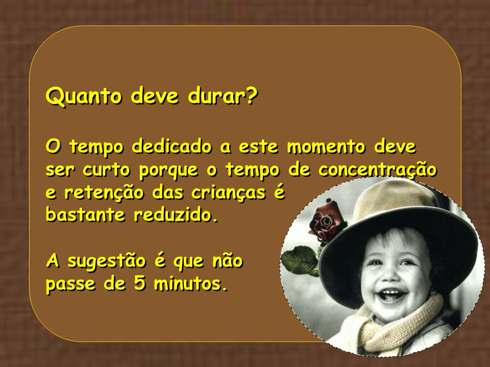 Quanto deve durar O tempo dedicado a este momento deve ser curto porque o tempo de concentração e retenção das crianças é.