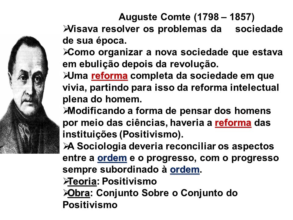 Auguste Comte (1798 – 1857) Visava resolver os problemas da sociedade de sua época.