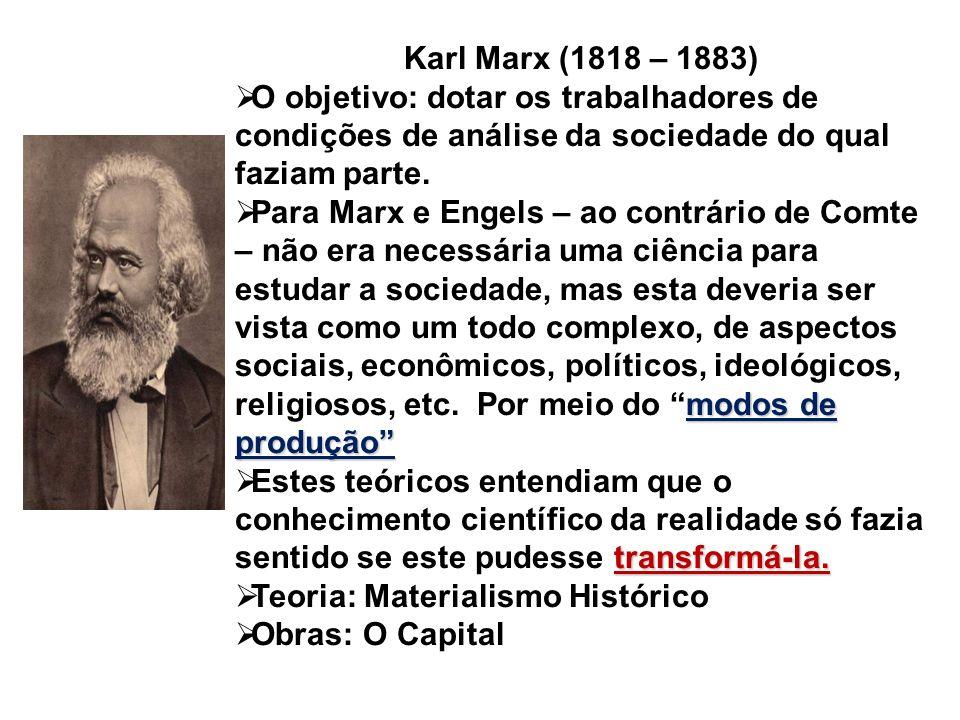 Karl Marx (1818 – 1883) O objetivo: dotar os trabalhadores de condições de análise da sociedade do qual faziam parte.