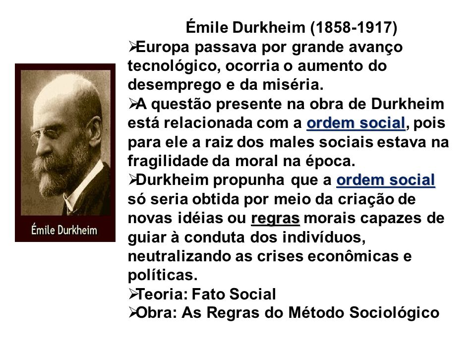 Émile Durkheim (1858-1917)Europa passava por grande avanço tecnológico, ocorria o aumento do desemprego e da miséria.