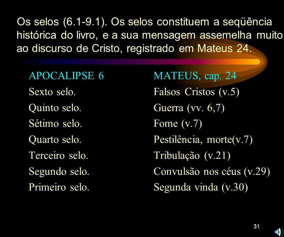 Os selos (6.1-9.1). Os selos constituem a seqüência histórica do livro, e a sua mensagem assemelha muito ao discurso de Cristo, registrado em Mateus 24.