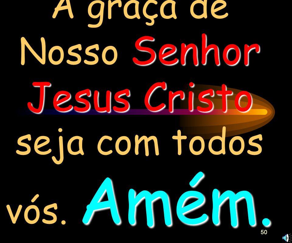 A graça de Nosso Senhor Jesus Cristo seja com todos vós. Amém.