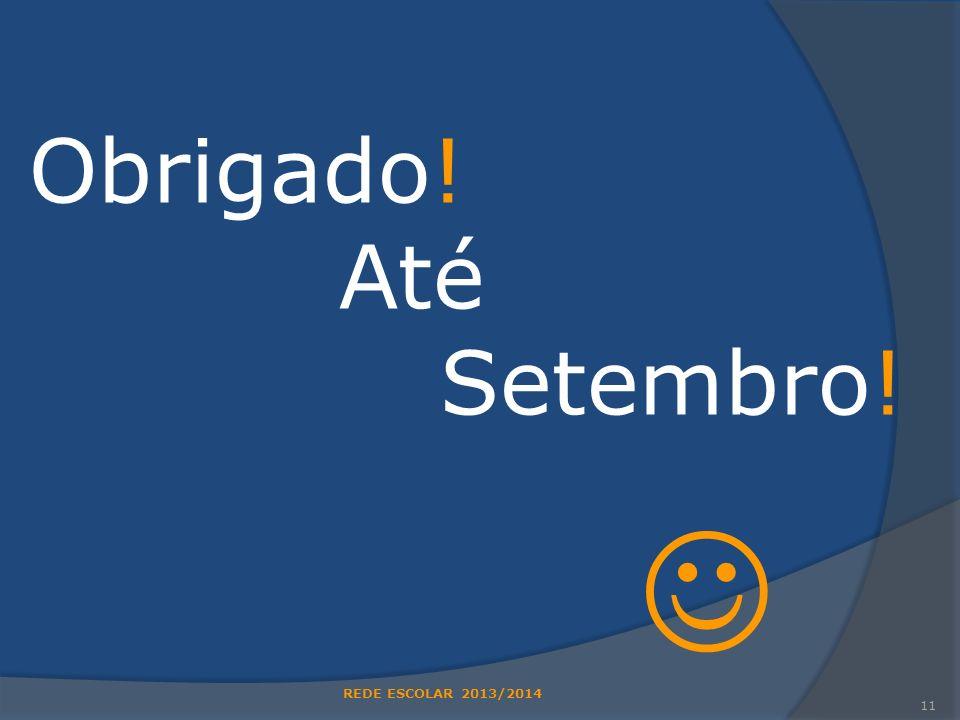 Obrigado! Até Setembro!  REDE ESCOLAR 2013/2014