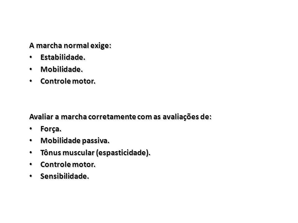 A marcha normal exige: Estabilidade. Mobilidade. Controle motor. Avaliar a marcha corretamente com as avaliações de: