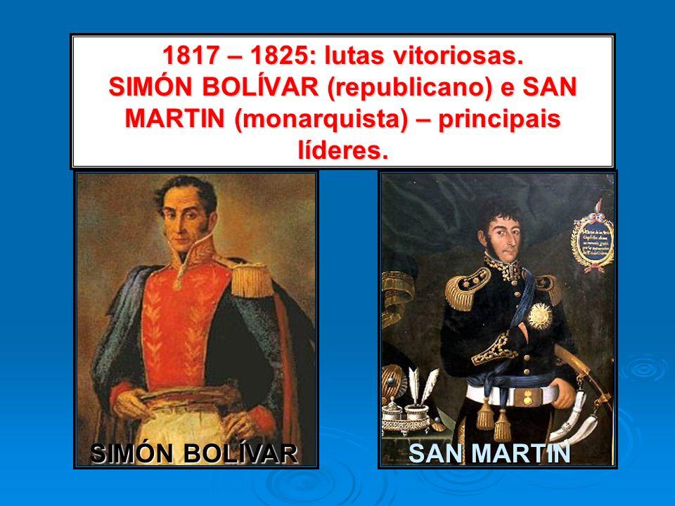1817 – 1825: lutas vitoriosas. SIMÓN BOLÍVAR (republicano) e SAN MARTIN (monarquista) – principais líderes.