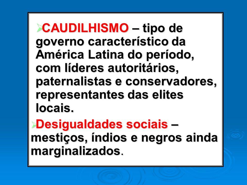 CAUDILHISMO – tipo de governo característico da América Latina do período, com líderes autoritários, paternalistas e conservadores, representantes das elites locais.