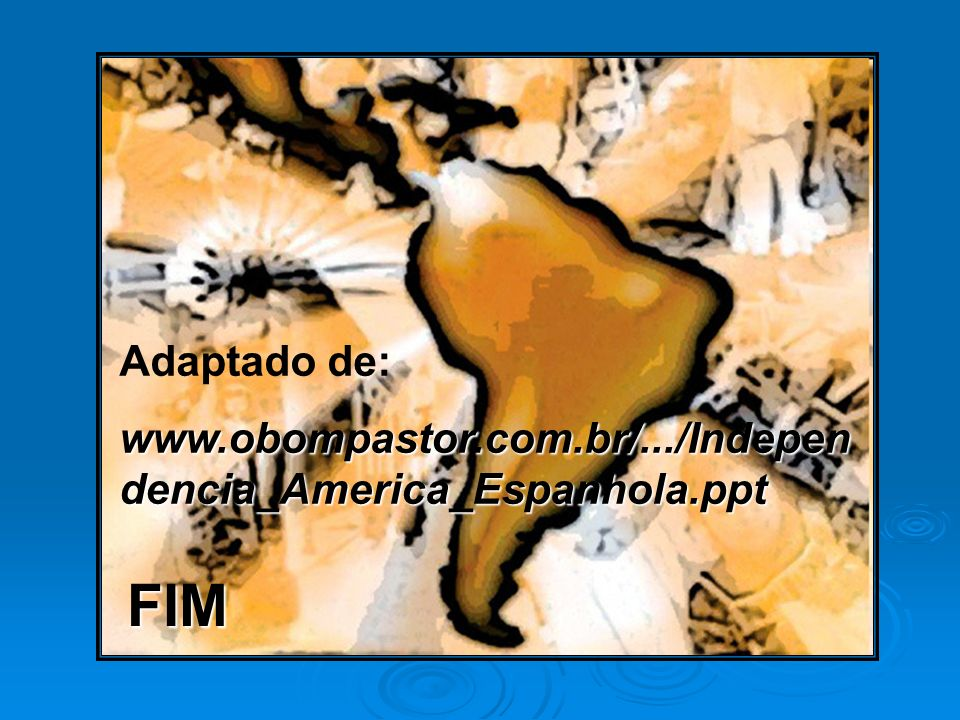 Adaptado de: www.obompastor.com.br/.../Independencia_America_Espanhola.ppt FIM