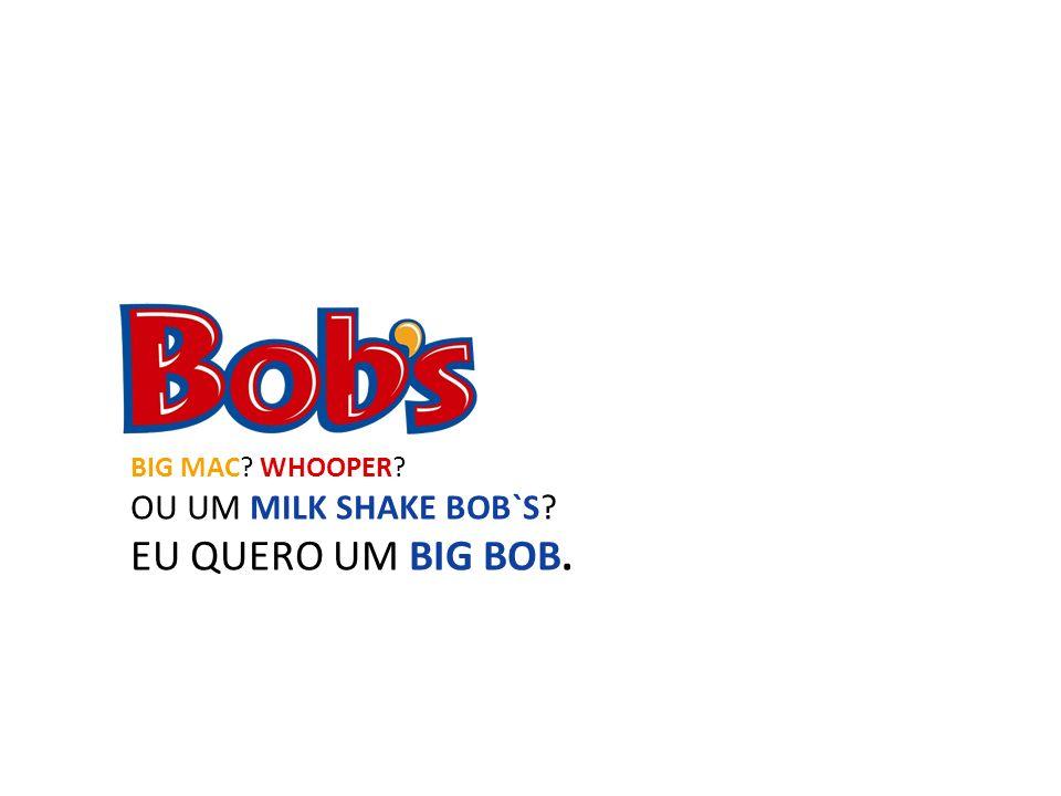 BIG MAC WHOOPER OU UM MILK SHAKE BOB`S EU QUERO UM BIG BOB.
