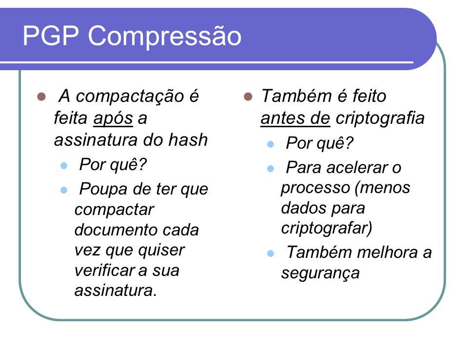 PGP Compressão A compactação é feita após a assinatura do hash
