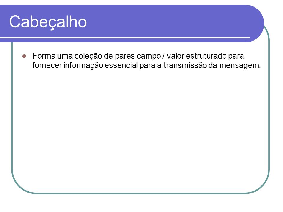 Cabeçalho Forma uma coleção de pares campo / valor estruturado para fornecer informação essencial para a transmissão da mensagem.
