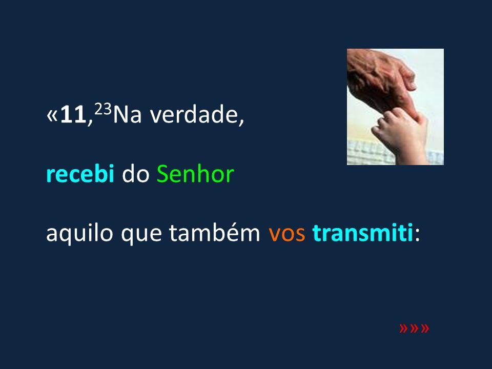 «11,23Na verdade, recebi do Senhor aquilo que também vos transmiti: