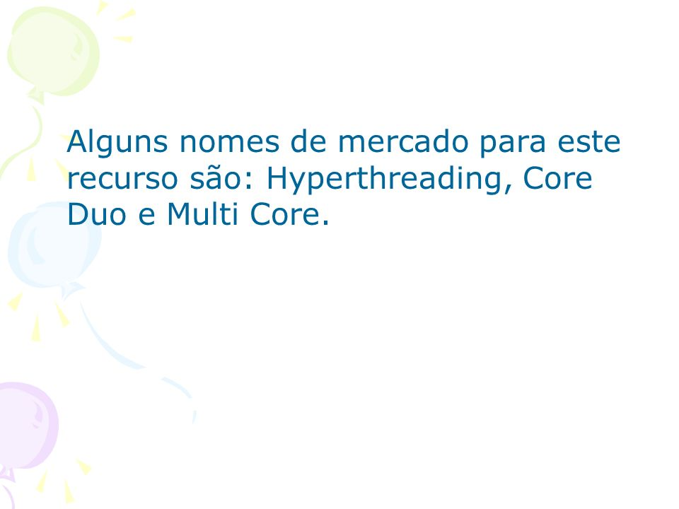 Alguns nomes de mercado para este recurso são: Hyperthreading, Core Duo e Multi Core.