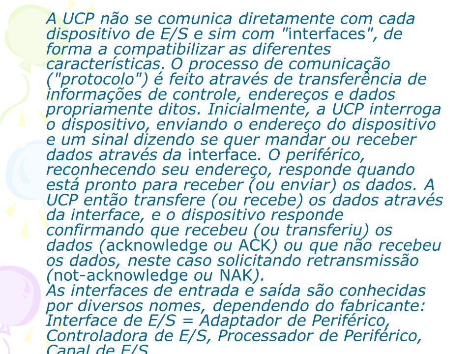 A UCP não se comunica diretamente com cada dispositivo de E/S e sim com interfaces , de forma a compatibilizar as diferentes características.