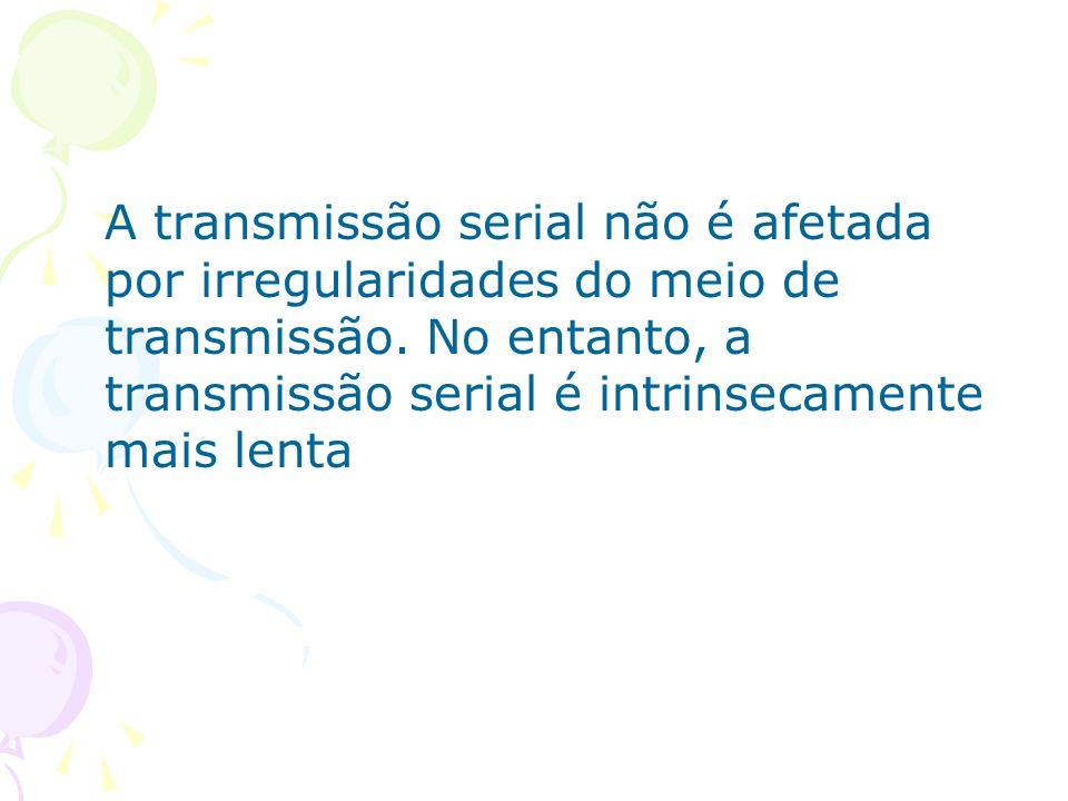 A transmissão serial não é afetada por irregularidades do meio de transmissão.