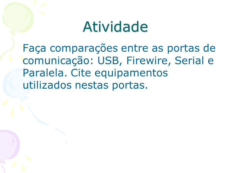 AtividadeFaça comparações entre as portas de comunicação: USB, Firewire, Serial e Paralela.